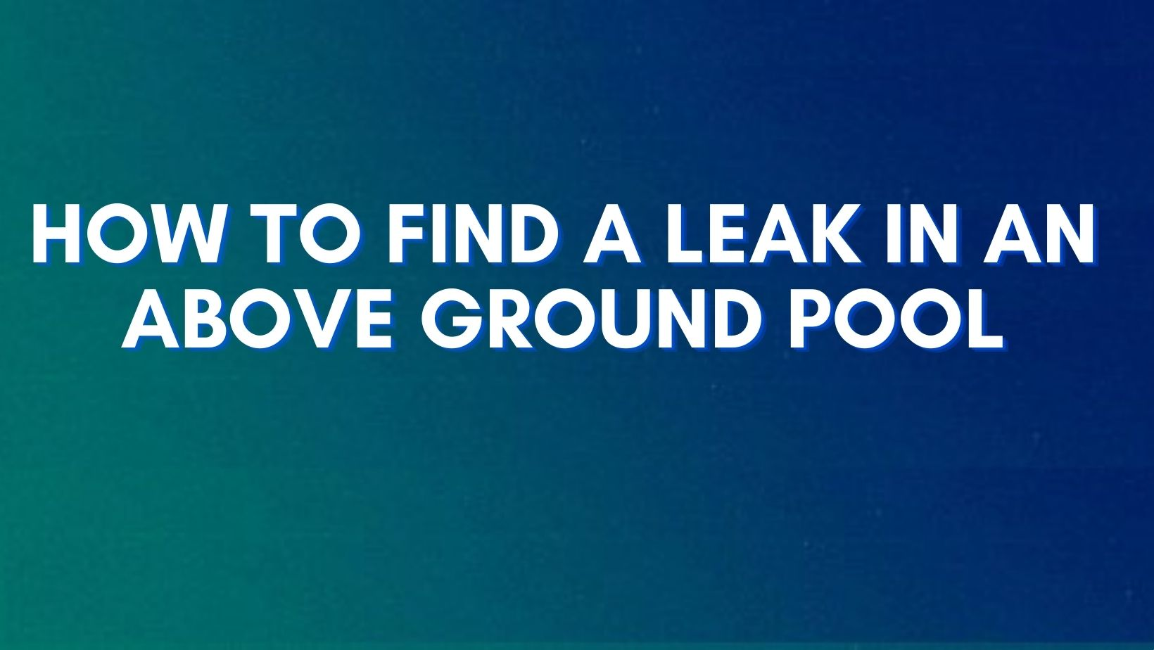 A step-by-step guide to find a leak in an above ground pool
